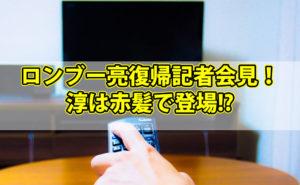 【動画情報あり】ロンブー亮復帰記者会見で何を語った?淳は赤髪で登場!?