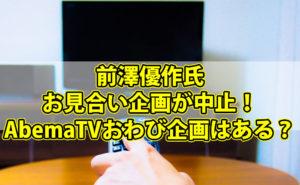 前澤優作氏のお見合い企画が中止!AbemaTVでのおわび企画はあるのか?【動画情報あり】