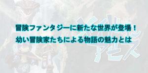 アニメ『メイドインアビス』の魅力に迫る!冒険ファンタジーというジャンルでは片づけられない奥深さ【動画配信あり】