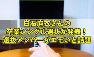 白石麻衣さんの卒業シングル選抜が発表!選抜メンバーがエモいと話題に!