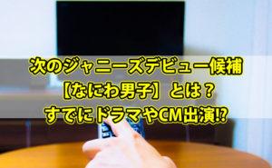 次のジャニーズデビュー候補【なにわ男子】とは?すでにドラマやCM出演って本当?【動画情報あり】