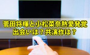菅田将暉と小松菜奈の熱愛発覚!出会いは?共演作は?【動画情報あり】