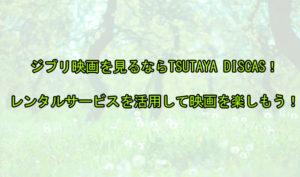 ジブリ映画を見るならTSUTAYA DISCAS(ツタヤディスカス)!自宅から出ずにレンタルできるお得なサービスを活用しよう!