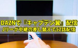 DAZNで『キャプテン翼』配信!Jリーグ中継の差し替えで52話配信
