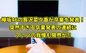 欅坂46の長沢菜々香が卒業を発表!突然すぎる卒業発表の連続にファンの我慢も限界か?!