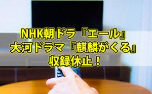 NHK朝ドラ『エール』と大河ドラマ『麒麟がくる』収録休止!放送は延期にならないのか?【見逃し動画情報あり】