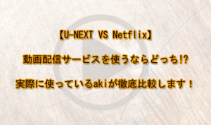 【U-NEXT VS Netflix】動画配信サービスを使うならどっち!?実際に使っているakiが徹底比較します!